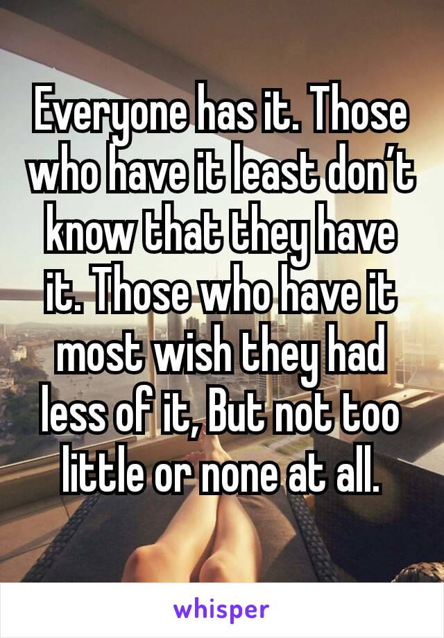 Everyone has it. Those who have it least don't know that they have it. Those who have it most wish they had less of it, But not too little or none at all.