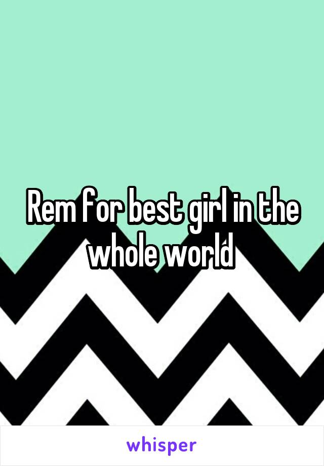 Rem for best girl in the whole world