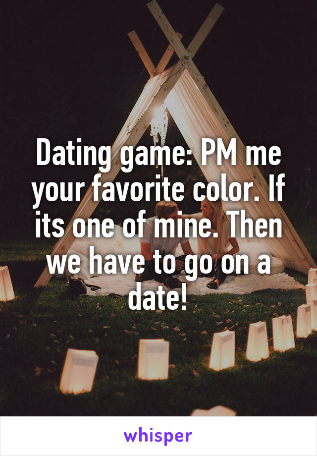 Dating game: PM me your favorite color. If its one of mine. Then we have to go on a date!