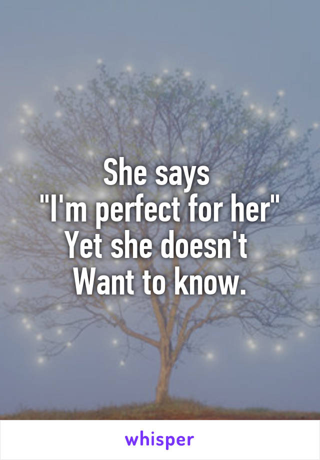 """She says  """"I'm perfect for her"""" Yet she doesn't  Want to know."""