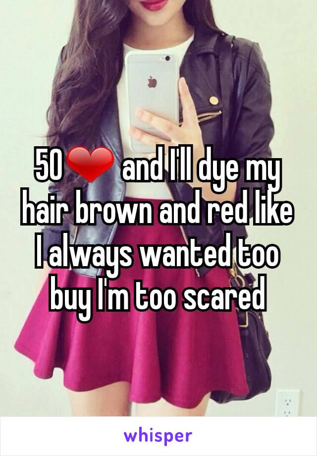 50❤ and I'll dye my hair brown and red like I always wanted too buy I'm too scared