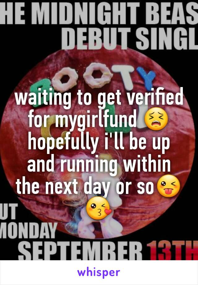 waiting to get verified for mygirlfund 😣 hopefully i'll be up and running within the next day or so😜😘