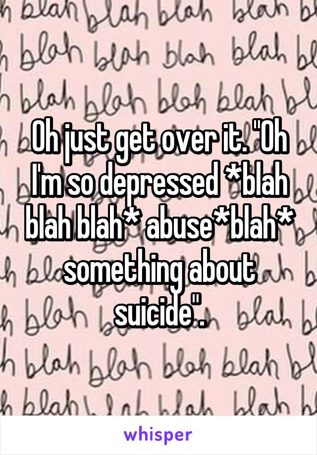 "Oh just get over it. ""Oh I'm so depressed *blah blah blah* abuse*blah* something about suicide""."