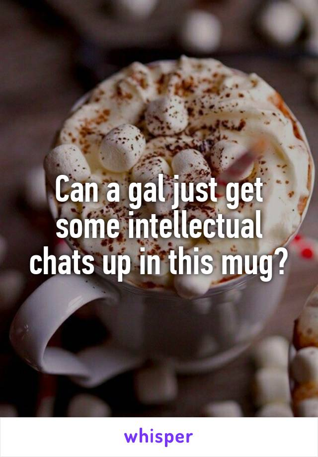 Can a gal just get some intellectual chats up in this mug?