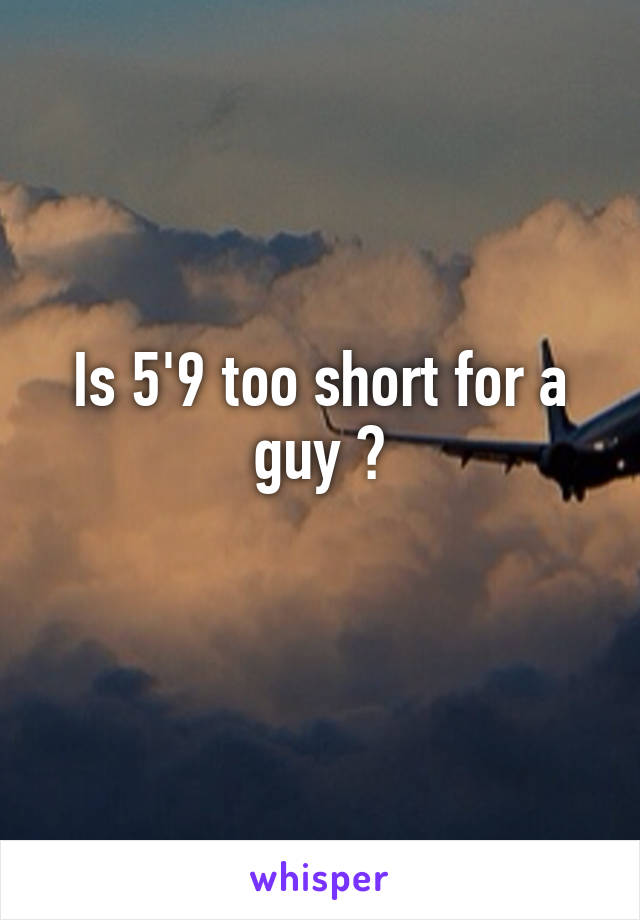 Is 5'9 too short for a guy ?