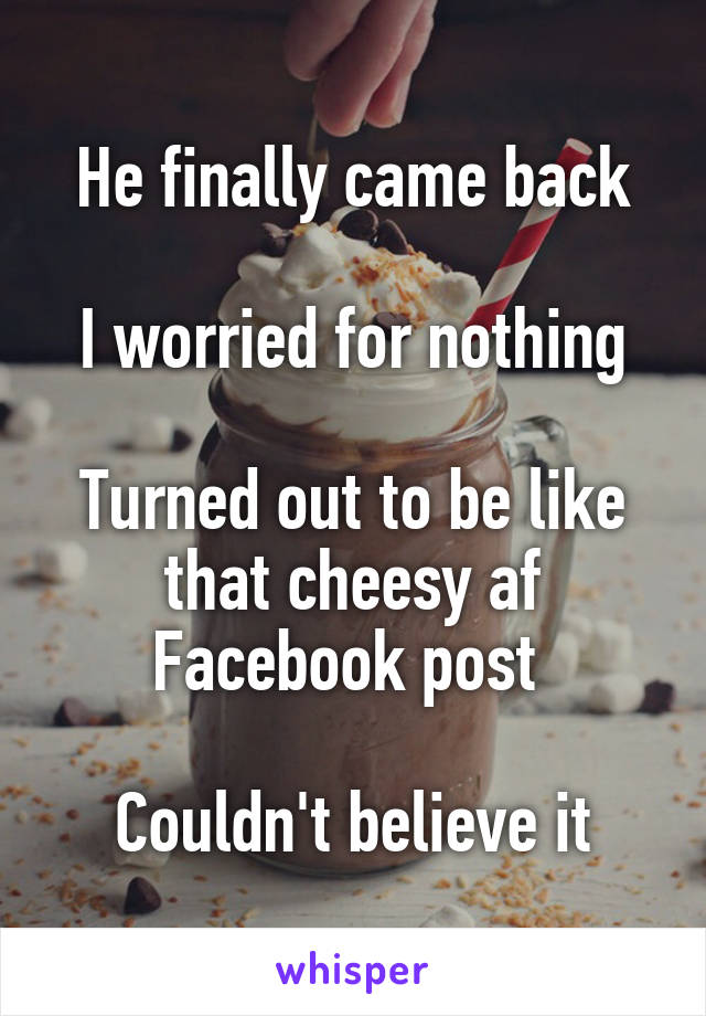 He finally came back  I worried for nothing  Turned out to be like that cheesy af Facebook post   Couldn't believe it