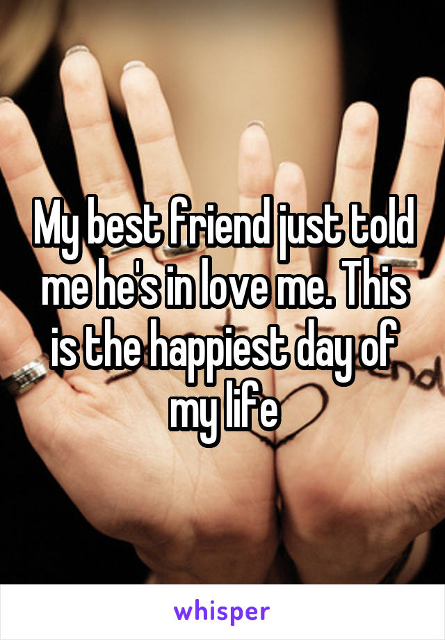 My best friend just told me he's in love me. This is the happiest day of my life