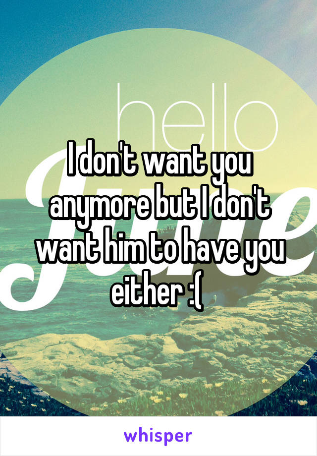 I don't want you anymore but I don't want him to have you either :(
