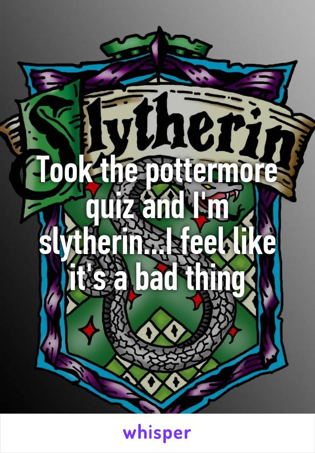 Took the pottermore quiz and I'm slytherin...I feel like it's a bad thing