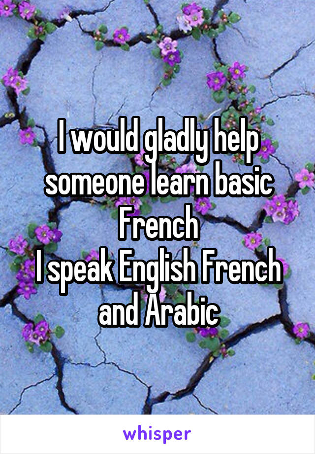 I would gladly help someone learn basic French I speak English French and Arabic