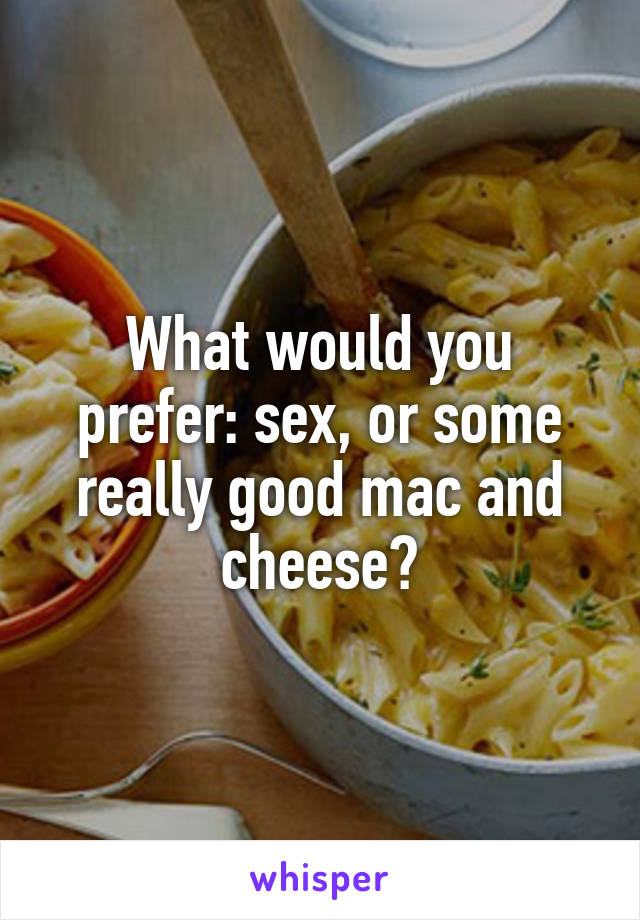 What would you prefer: sex, or some really good mac and cheese?