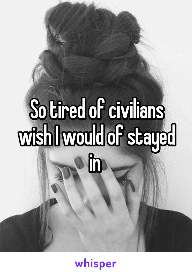 So tired of civilians wish I would of stayed in