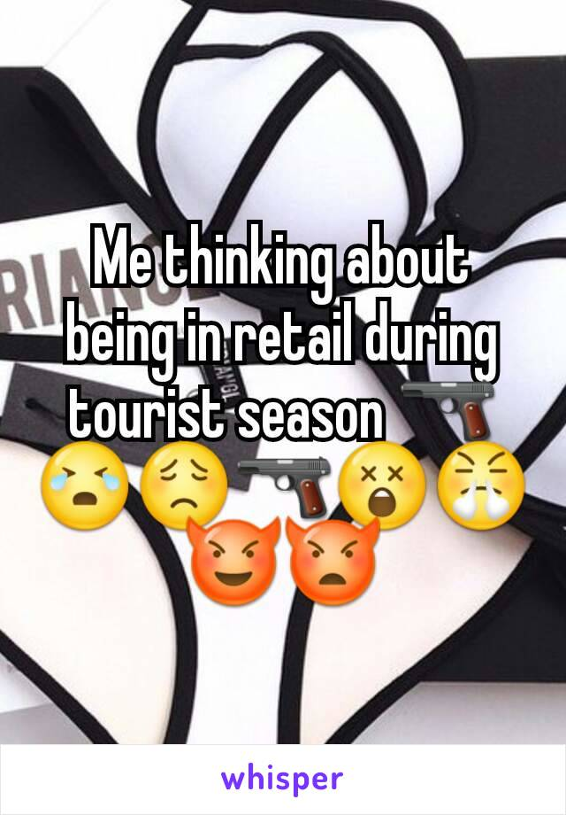Me thinking about being in retail during tourist season 🔫😭😟🔫😲😤😈👿