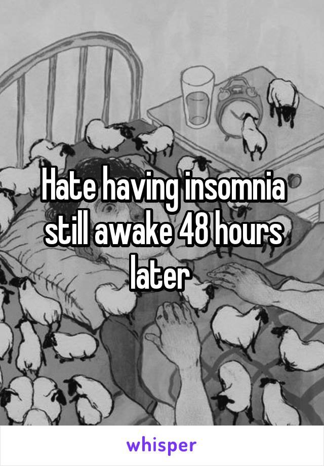 Hate having insomnia still awake 48 hours later