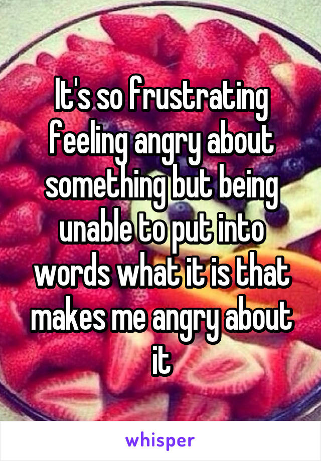 It's so frustrating feeling angry about something but being unable to put into words what it is that makes me angry about it