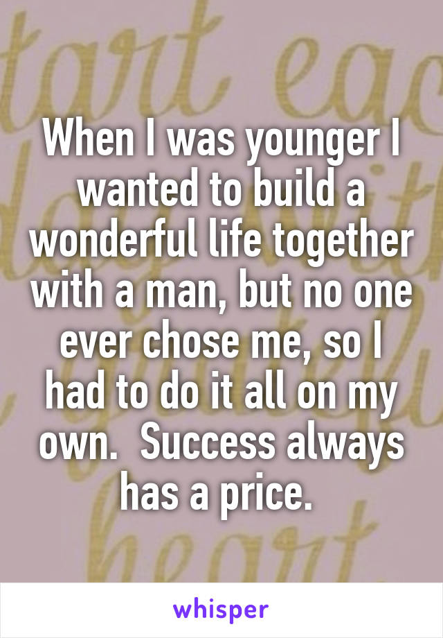 When I was younger I wanted to build a wonderful life together with a man, but no one ever chose me, so I had to do it all on my own.  Success always has a price.