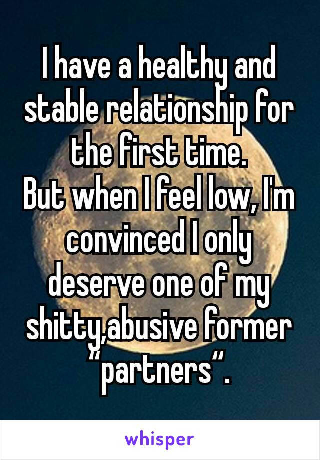 "I have a healthy and stable relationship for the first time. But when I feel low, I'm convinced I only deserve one of my shitty,abusive former ""partners""."