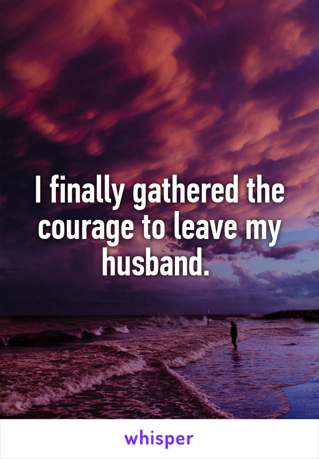 I finally gathered the courage to leave my husband.