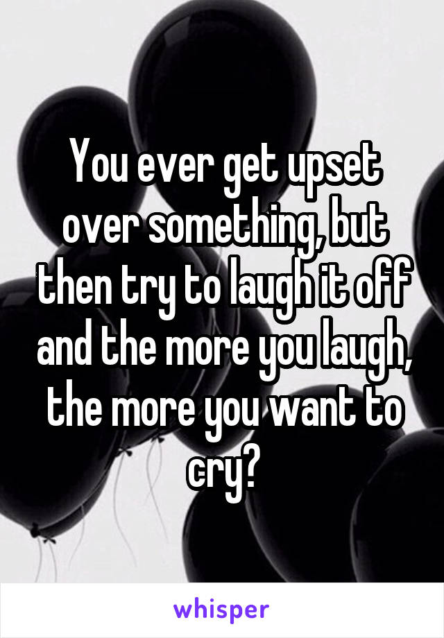 You ever get upset over something, but then try to laugh it off and the more you laugh, the more you want to cry?