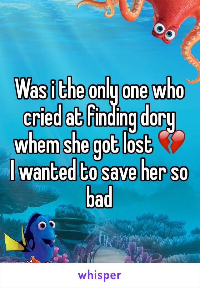 Was i the only one who cried at finding dory whem she got lost 💔  I wanted to save her so bad