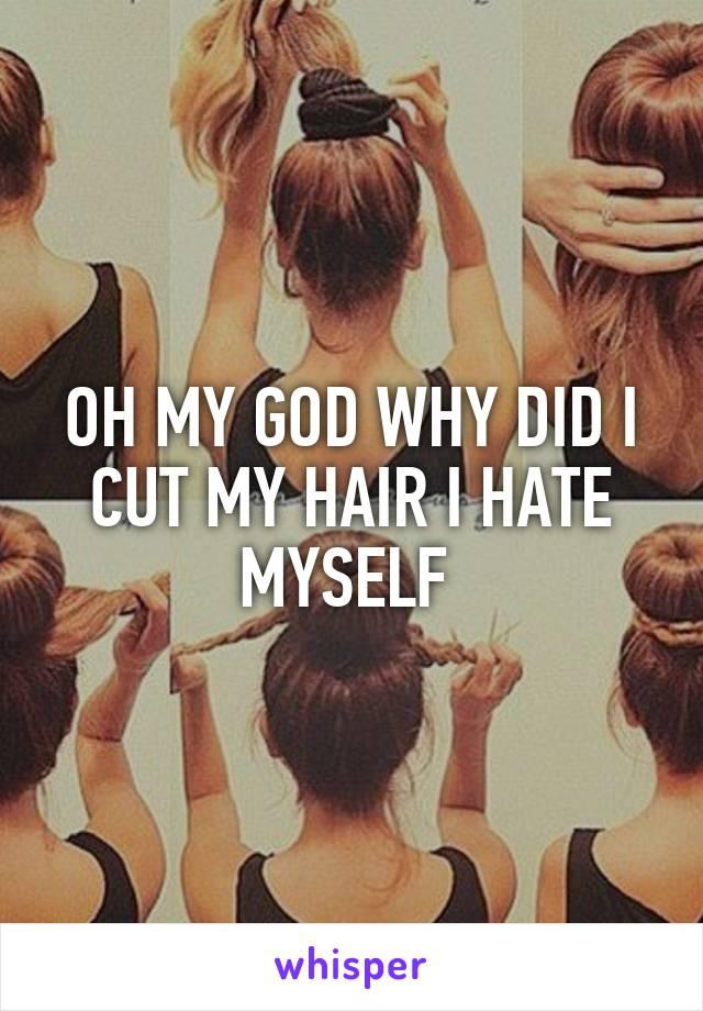 OH MY GOD WHY DID I CUT MY HAIR I HATE MYSELF