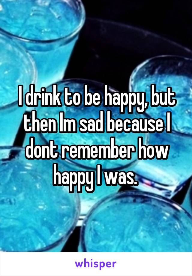 I drink to be happy, but then Im sad because I dont remember how happy I was.