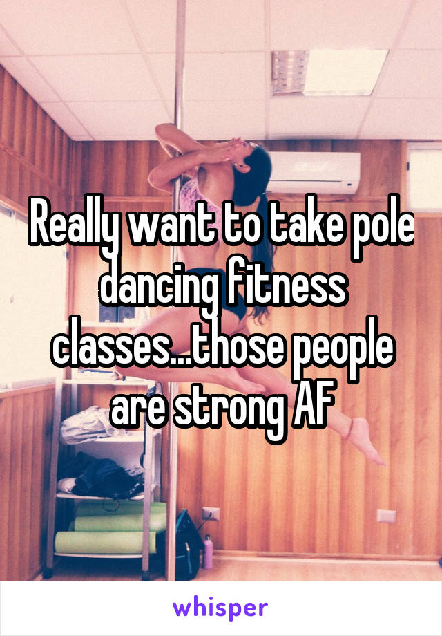 Really want to take pole dancing fitness classes...those people are strong AF