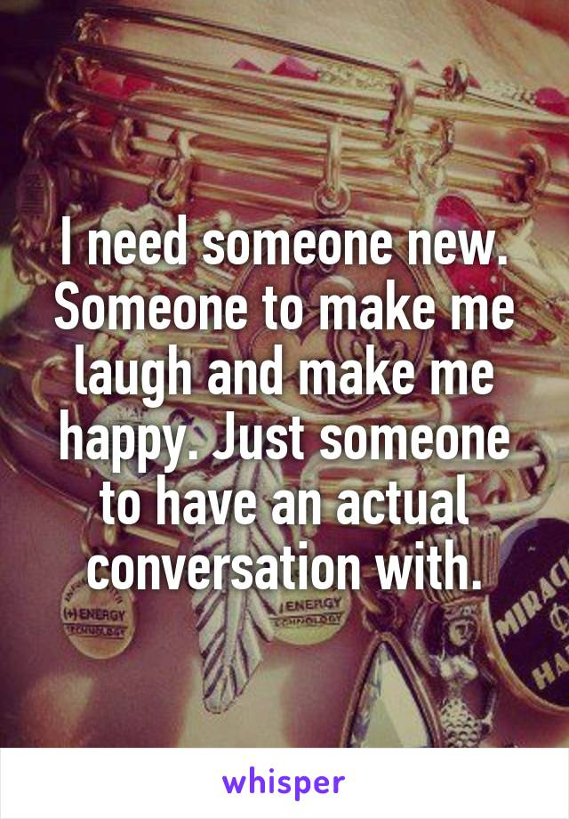 I need someone new. Someone to make me laugh and make me happy. Just someone to have an actual conversation with.
