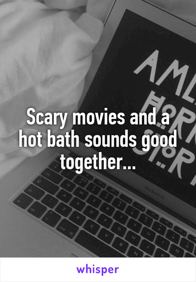 Scary movies and a hot bath sounds good together...
