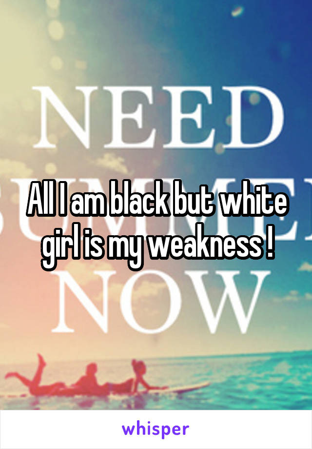 All I am black but white girl is my weakness !