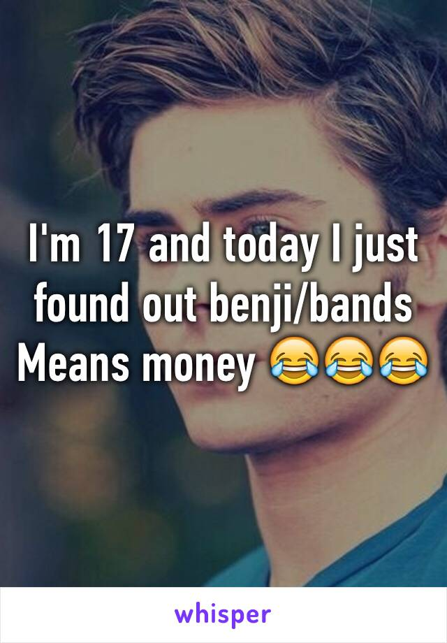 I'm 17 and today I just found out benji/bands  Means money 😂😂😂