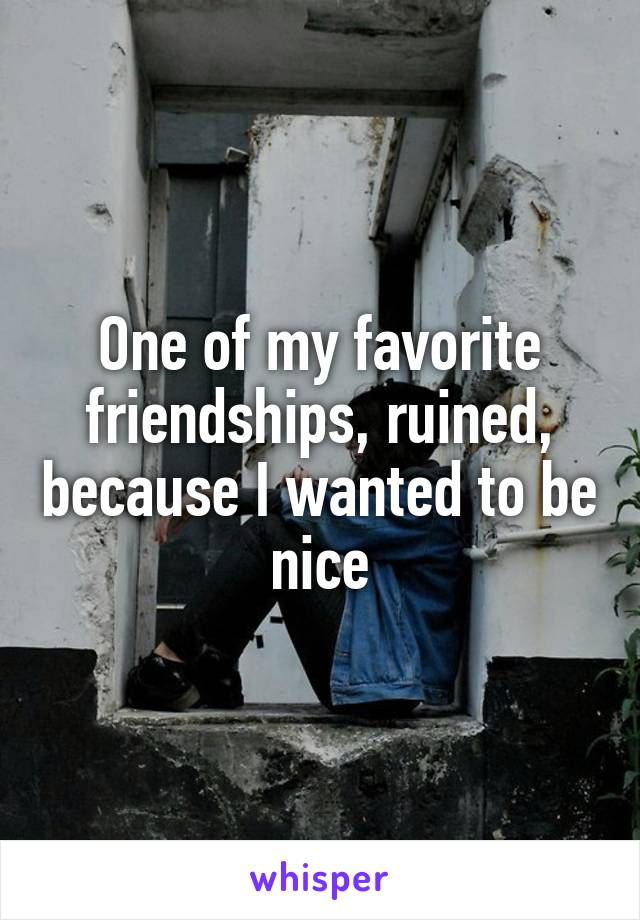 One of my favorite friendships, ruined, because I wanted to be nice