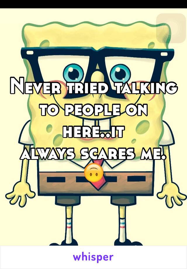 Never tried talking to people on here..it  always scares me. 🙃