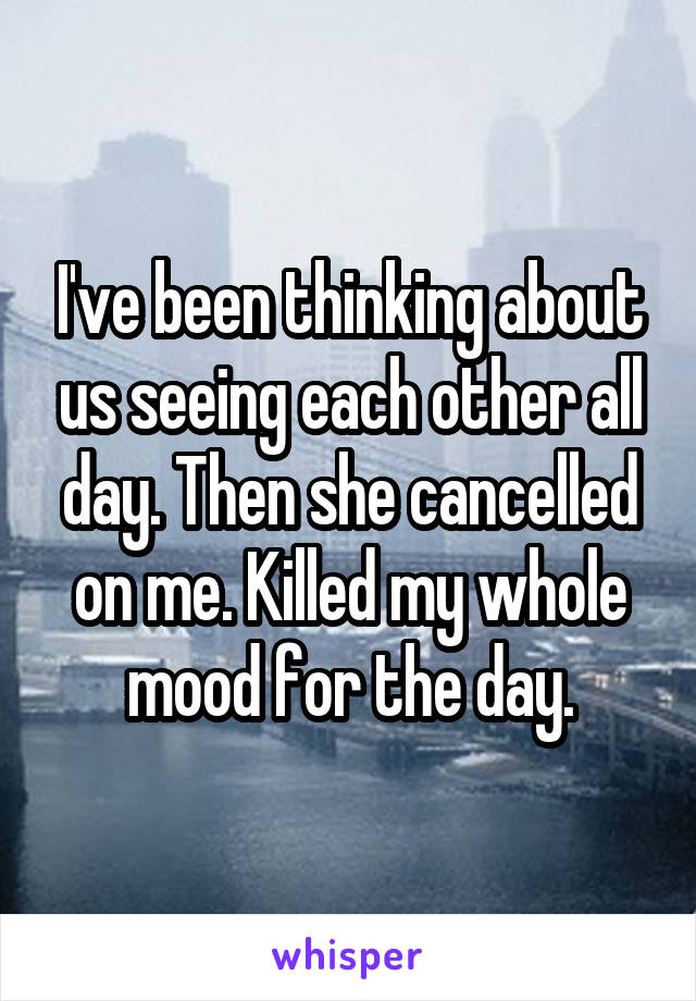 I've been thinking about us seeing each other all day. Then she cancelled on me. Killed my whole mood for the day.