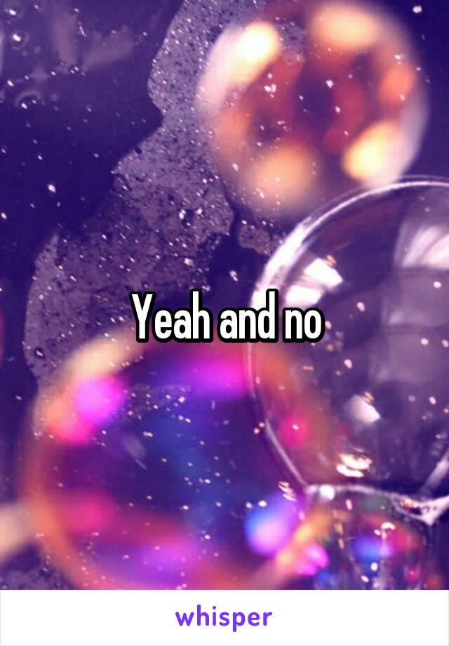 Yeah and no