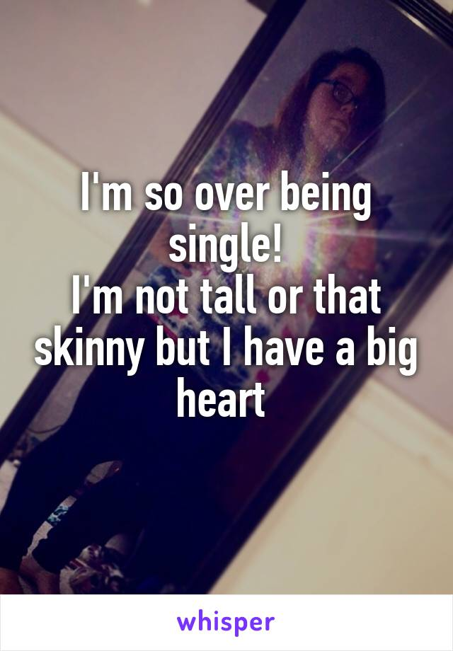 I'm so over being single! I'm not tall or that skinny but I have a big heart