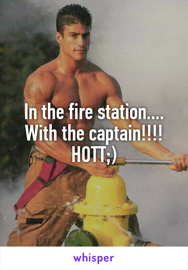 In the fire station.... With the captain!!!! HOTT;)