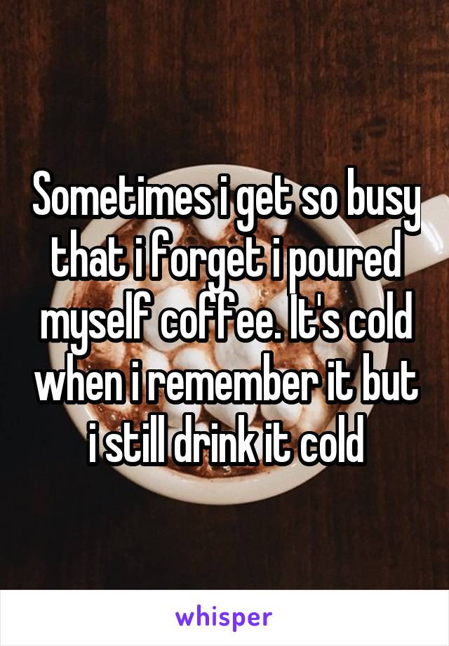 Sometimes i get so busy that i forget i poured myself coffee. It's cold when i remember it but i still drink it cold
