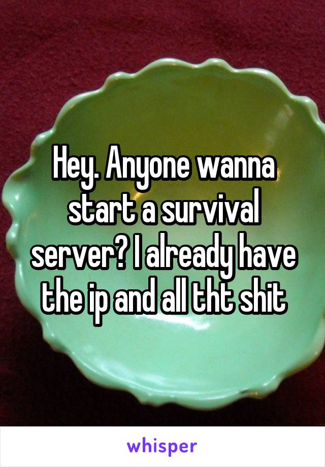Hey. Anyone wanna start a survival server? I already have the ip and all tht shit