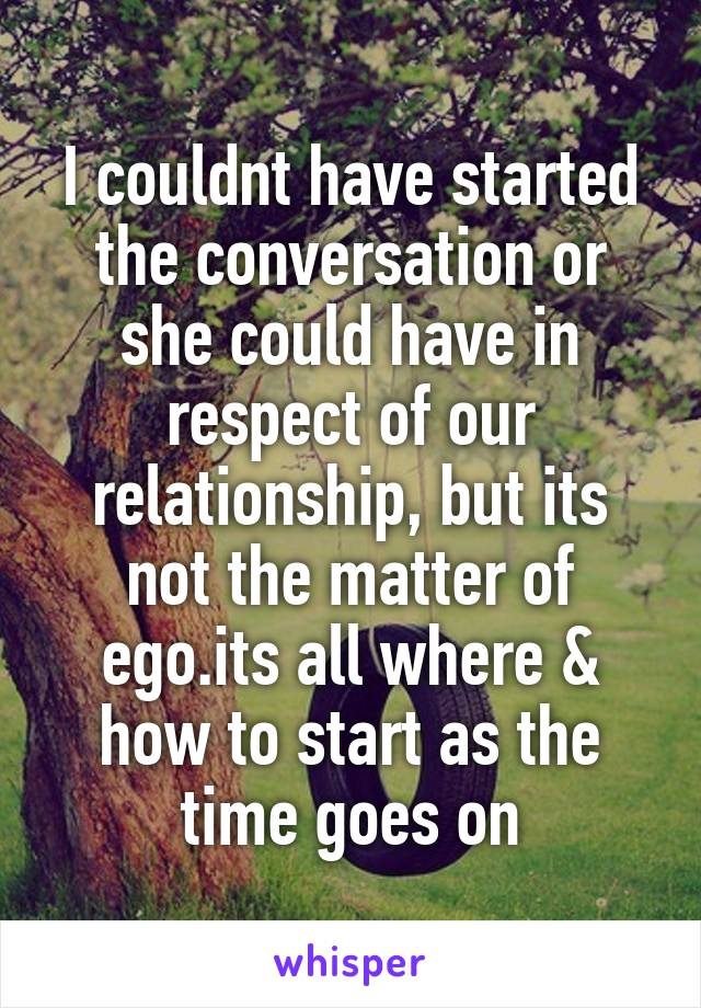 I couldnt have started the conversation or she could have in respect of our relationship, but its not the matter of ego.its all where & how to start as the time goes on