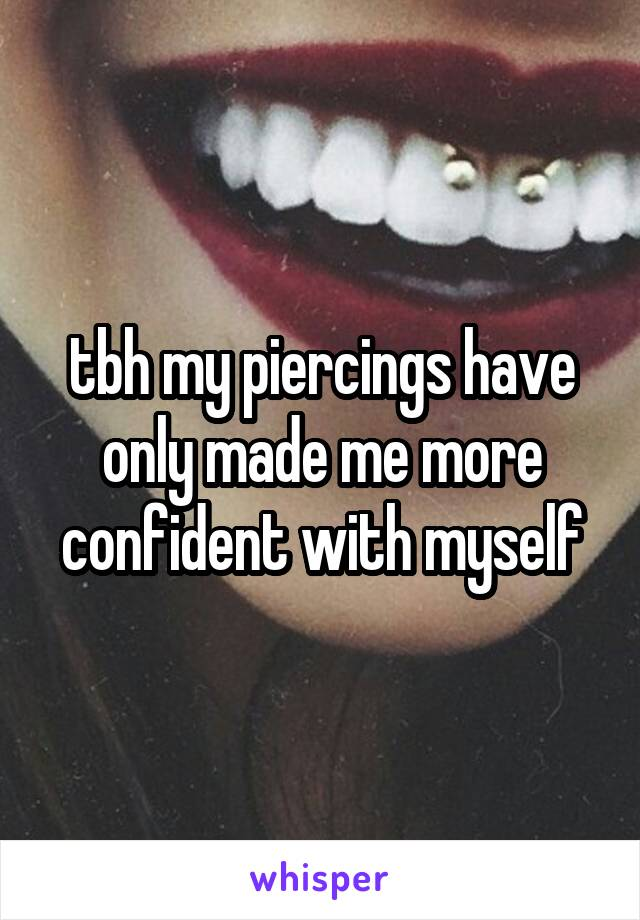 tbh my piercings have only made me more confident with myself