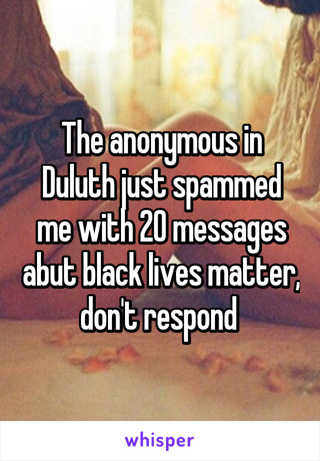 The anonymous in Duluth just spammed me with 20 messages abut black lives matter, don't respond