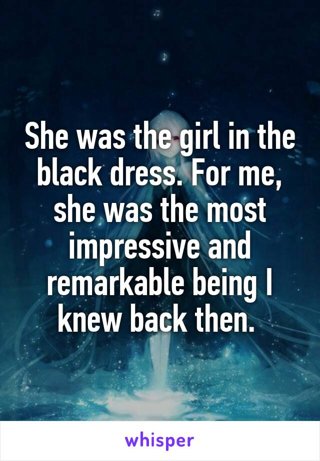She was the girl in the black dress. For me, she was the most impressive and remarkable being I knew back then.