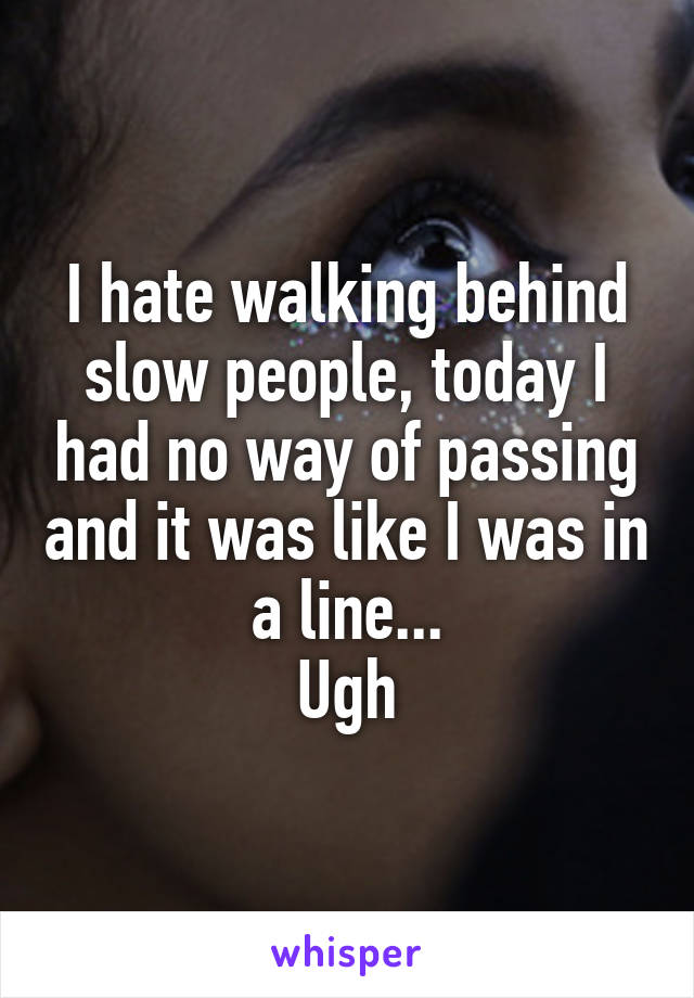 I hate walking behind slow people, today I had no way of passing and it was like I was in a line... Ugh