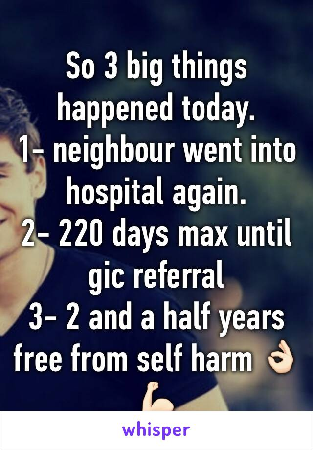 So 3 big things happened today. 1- neighbour went into hospital again. 2- 220 days max until gic referral  3- 2 and a half years free from self harm 👌🏻💪🏻