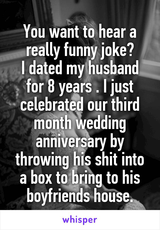You want to hear a really funny joke? I dated my husband for 8 years . I just celebrated our third month wedding anniversary by throwing his shit into a box to bring to his boyfriends house.