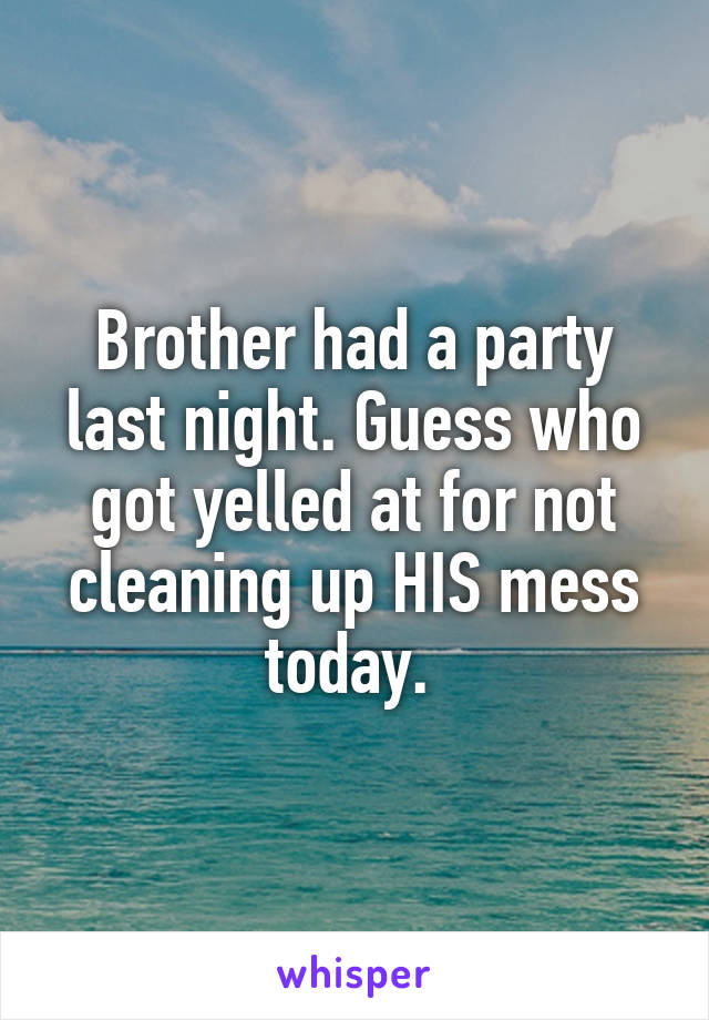 Brother had a party last night. Guess who got yelled at for not cleaning up HIS mess today.