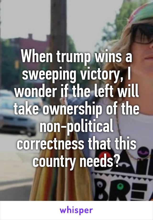 When trump wins a sweeping victory, I wonder if the left will take ownership of the non-political correctness that this country needs?