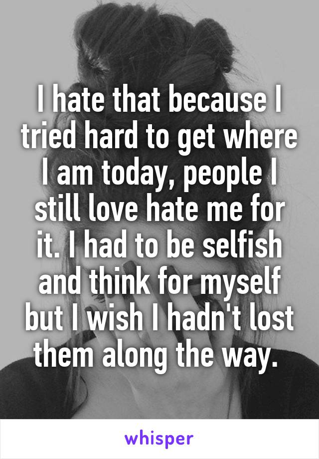 I hate that because I tried hard to get where I am today, people I still love hate me for it. I had to be selfish and think for myself but I wish I hadn't lost them along the way.