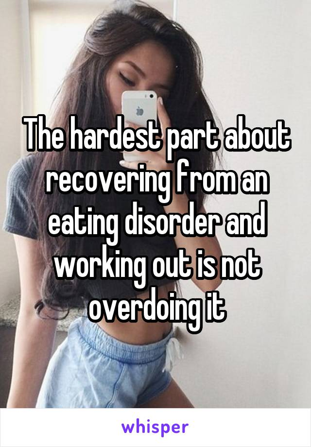 The hardest part about recovering from an eating disorder and working out is not overdoing it
